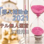 【IT導入補助金2021】ホテル無人化にドンピシャリな補助金の概要を解説!